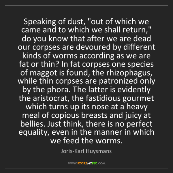"""Joris-Karl Huysmans: Speaking of dust, """"out of which we came and to which..."""