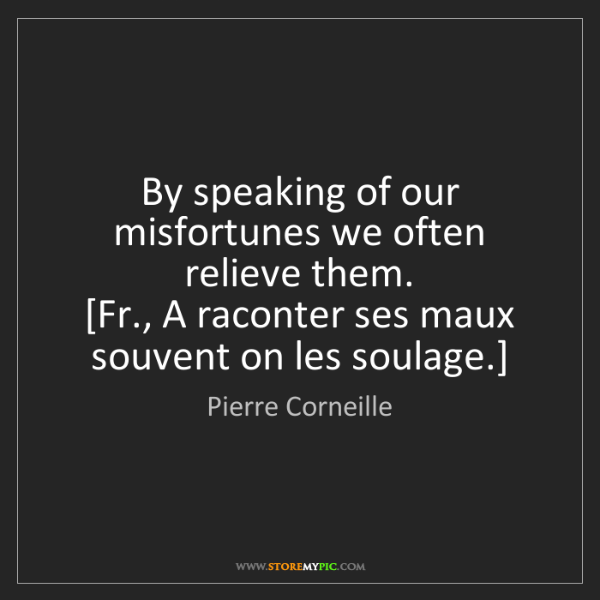 Pierre Corneille: By speaking of our misfortunes we often relieve them....