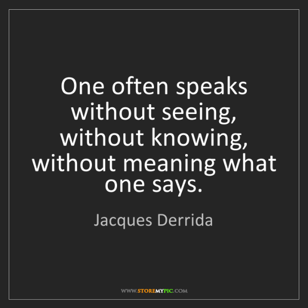Jacques Derrida: One often speaks without seeing, without knowing, without...