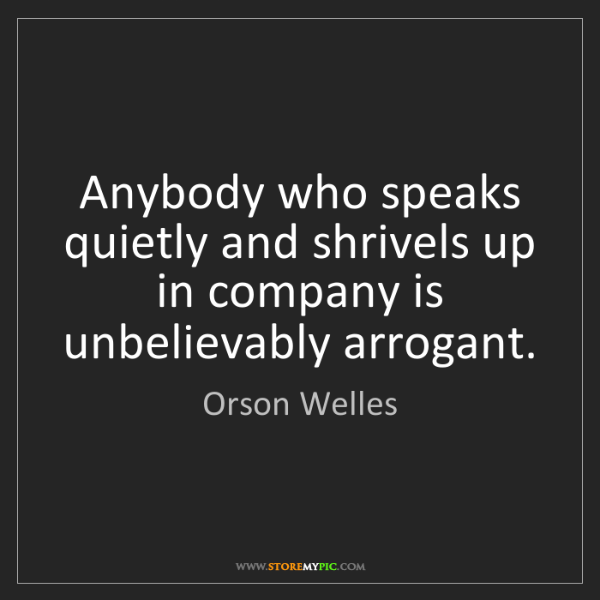 Orson Welles: Anybody who speaks quietly and shrivels up in company...