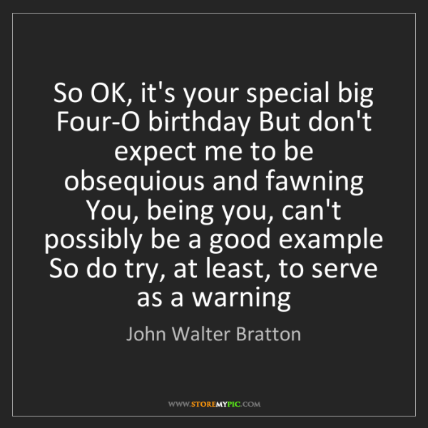 John Walter Bratton: So OK, it's your special big Four-O birthday But don't...