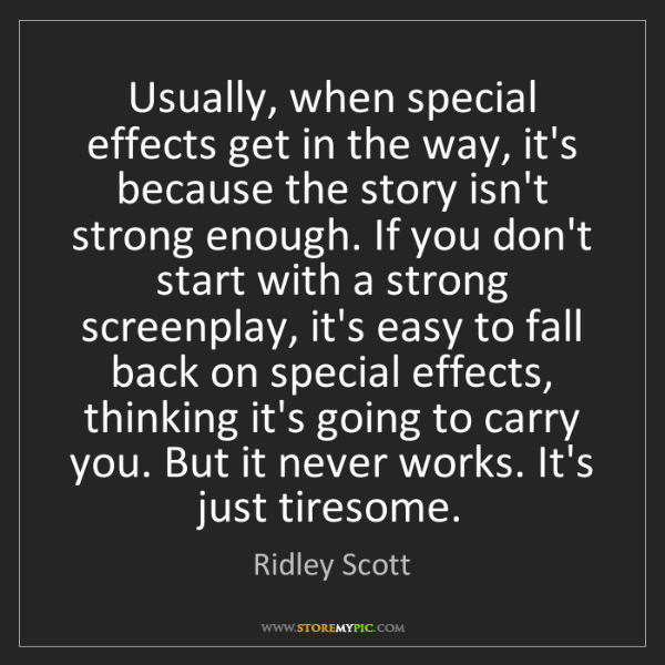 Ridley Scott: Usually, when special effects get in the way, it's because...