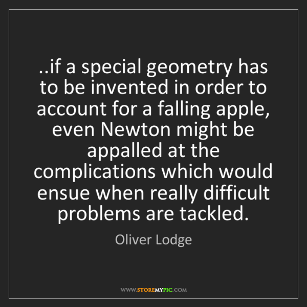 Oliver Lodge: ..if a special geometry has to be invented in order to...