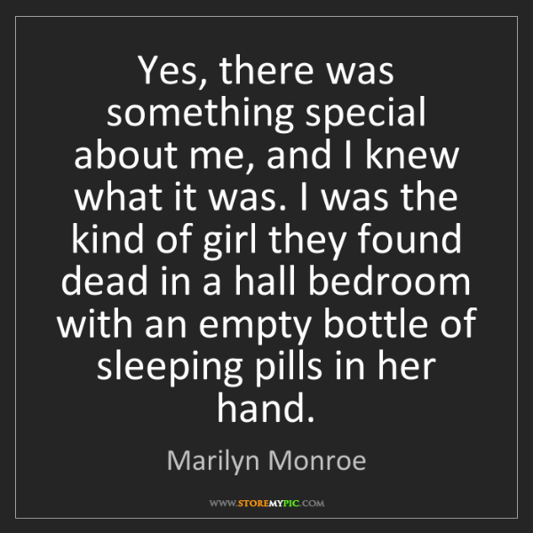 Marilyn Monroe: Yes, there was something special about me, and I knew...