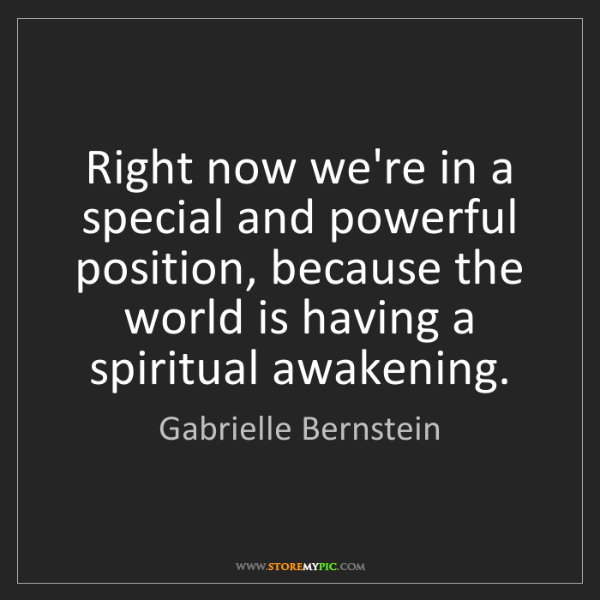 Gabrielle Bernstein: Right now we're in a special and powerful position, because...