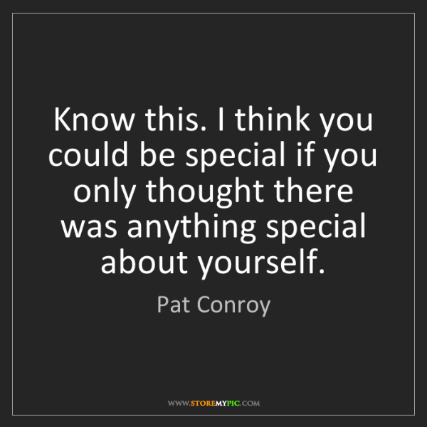 Pat Conroy: Know this. I think you could be special if you only thought...