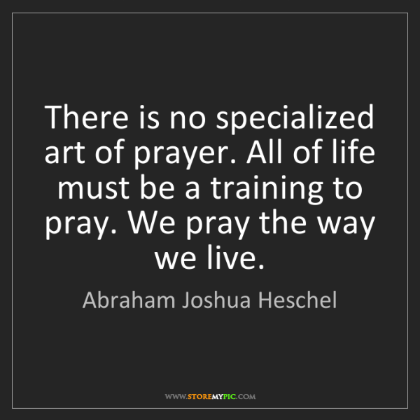 Abraham Joshua Heschel: There is no specialized art of prayer. All of life must...