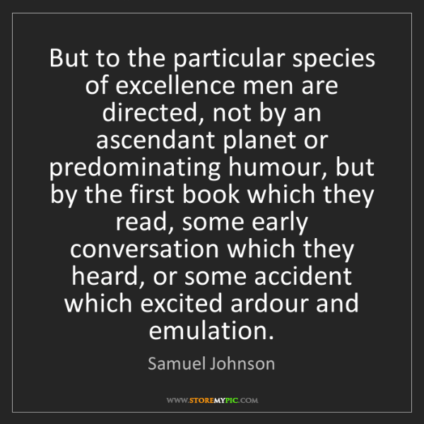 Samuel Johnson: But to the particular species of excellence men are directed,...