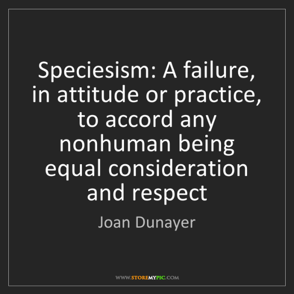 Joan Dunayer: Speciesism: A failure, in attitude or practice, to accord...