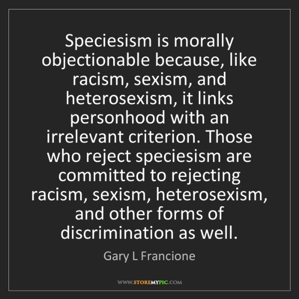 Gary L Francione: Speciesism is morally objectionable because, like racism,...