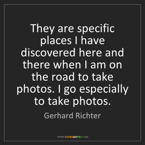 Gerhard Richter: They are specific places I have discovered here and there...