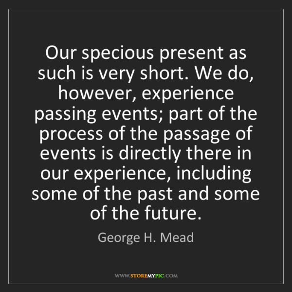 George H. Mead: Our specious present as such is very short. We do, however,...