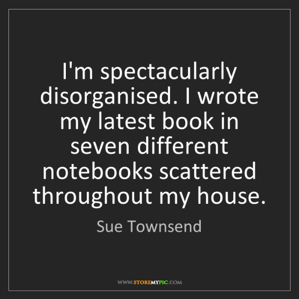 Sue Townsend: I'm spectacularly disorganised. I wrote my latest book...