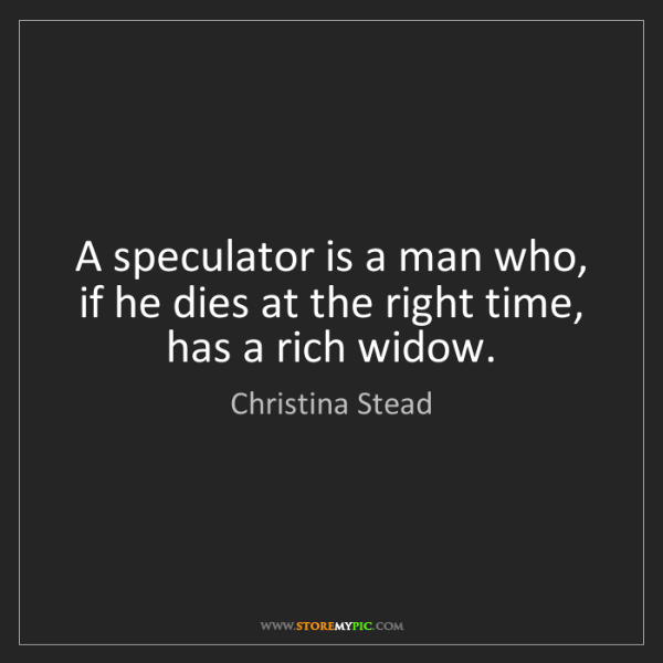 Christina Stead: A speculator is a man who, if he dies at the right time,...