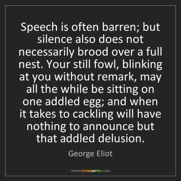 George Eliot: Speech is often barren; but silence also does not necessarily...