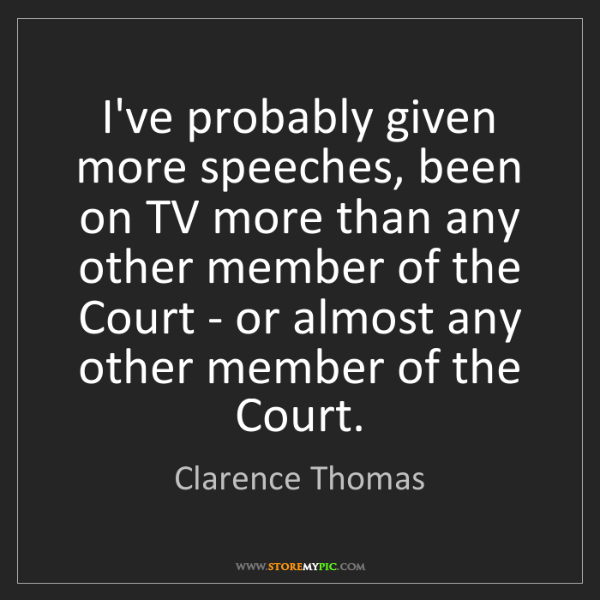 Clarence Thomas: I've probably given more speeches, been on TV more than...