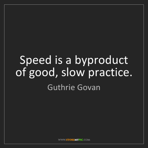Guthrie Govan: Speed is a byproduct of good, slow practice.