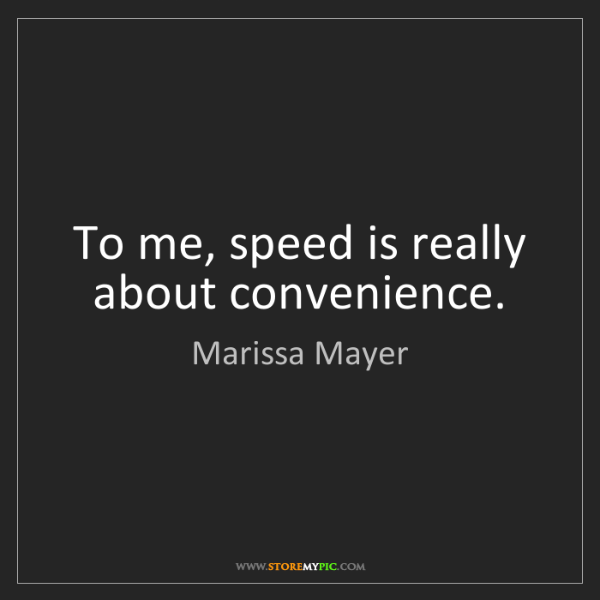 Marissa Mayer: To me, speed is really about convenience.
