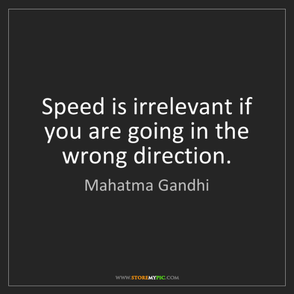 Mahatma Gandhi: Speed is irrelevant if you are going in the wrong direction.