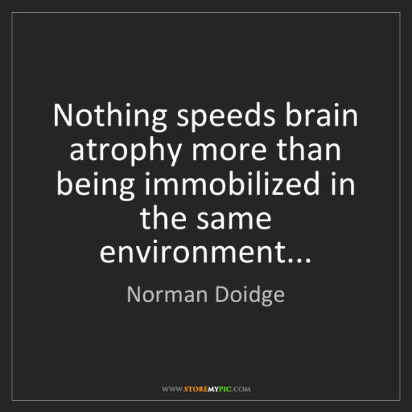 Norman Doidge: Nothing speeds brain atrophy more than being immobilized...