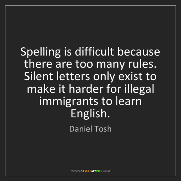 Daniel Tosh: Spelling is difficult because there are too many rules....