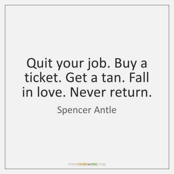 Quit your job. Buy a ticket. Get a tan. Fall in love. ...