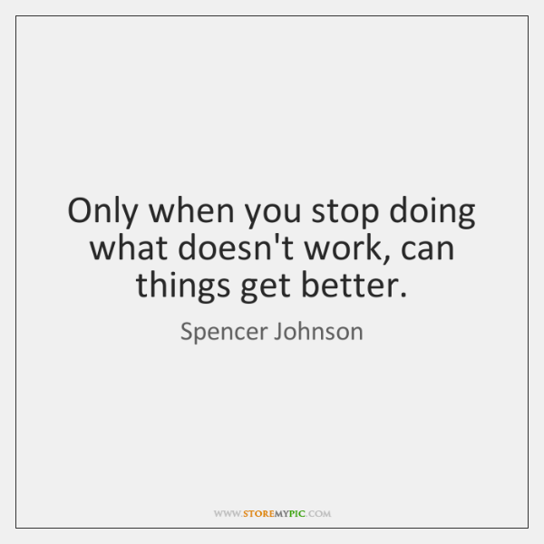 Only when you stop doing what doesn't work, can things get better.