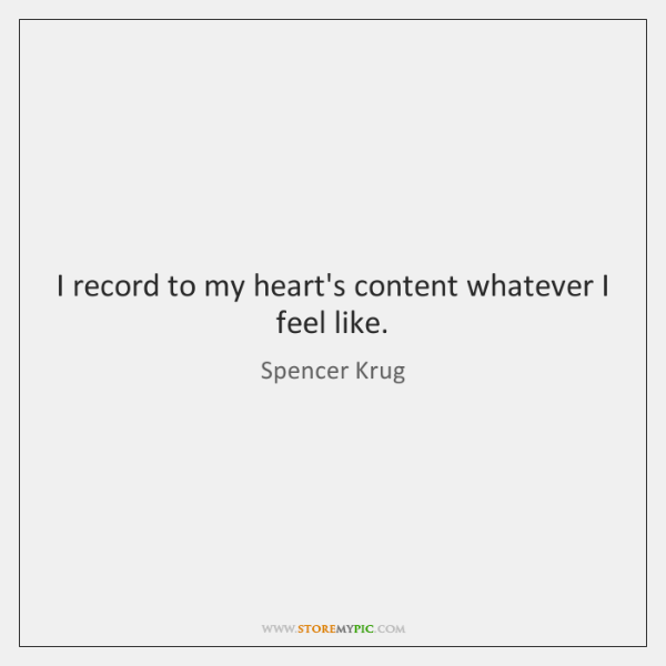 I record to my heart's content whatever I feel like.