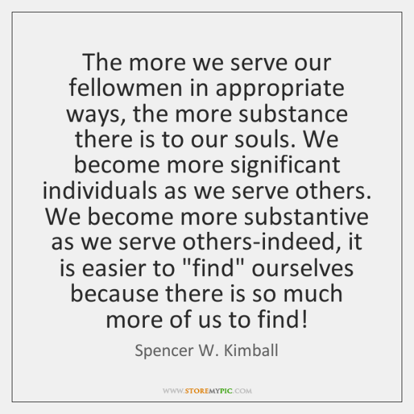 The more we serve our fellowmen in appropriate ways, the more substance ...