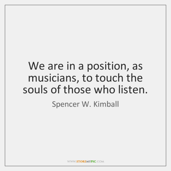 We are in a position, as musicians, to touch the souls of ...