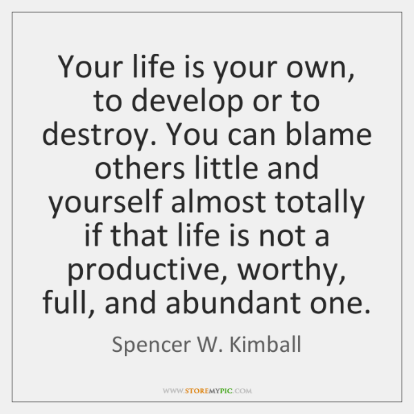 Your life is your own, to develop or to destroy. You can ...