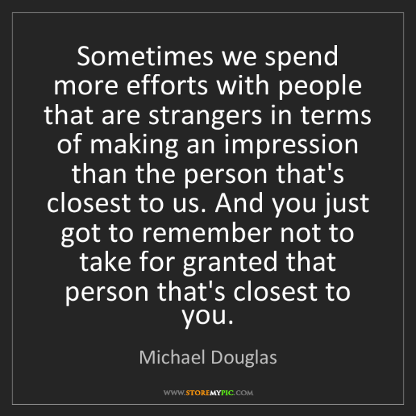 Michael Douglas: Sometimes we spend more efforts with people that are...