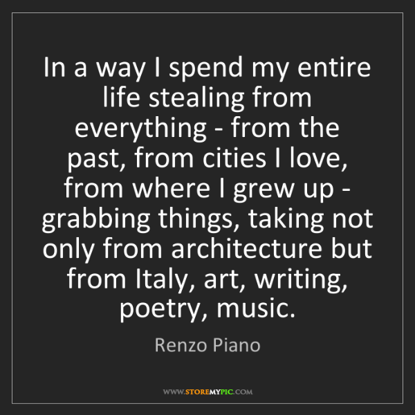Renzo Piano: In a way I spend my entire life stealing from everything...