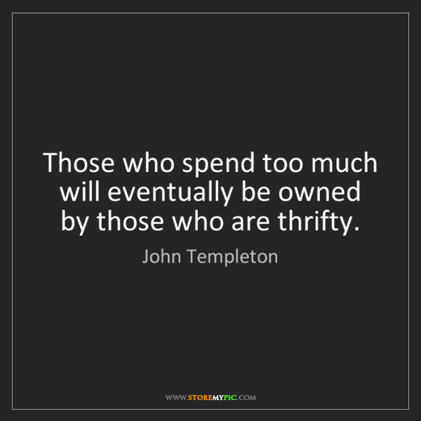 John Templeton: Those who spend too much will eventually be owned by...