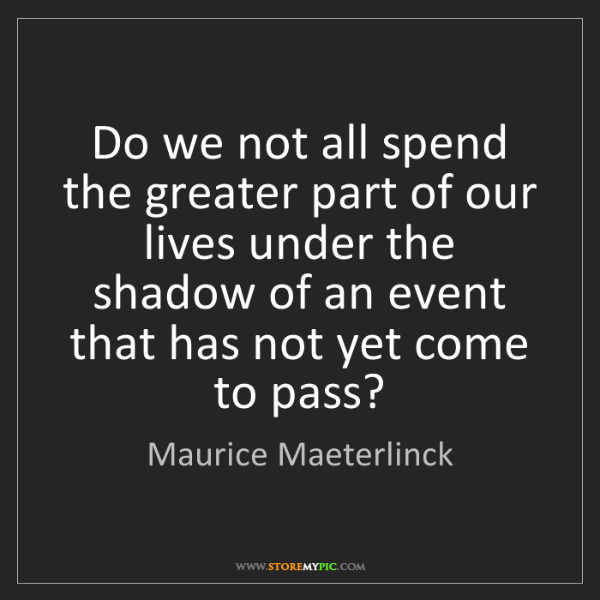 Maurice Maeterlinck: Do we not all spend the greater part of our lives under...