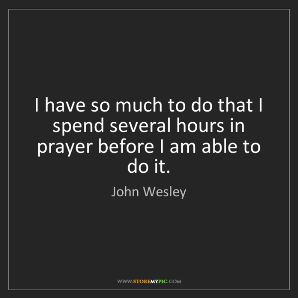 John Wesley: I have so much to do that I spend several hours in prayer...