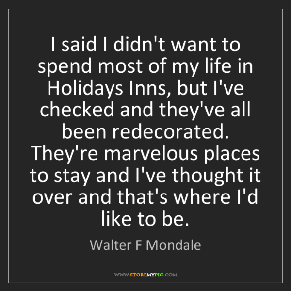 Walter F Mondale: I said I didn't want to spend most of my life in Holidays...