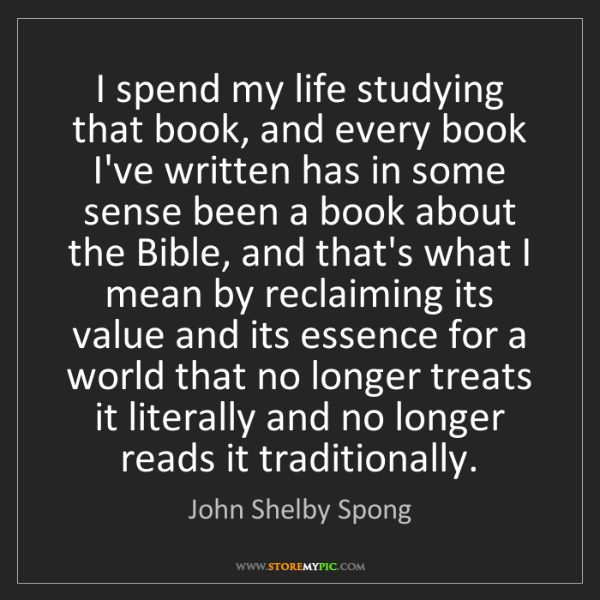 John Shelby Spong: I spend my life studying that book, and every book I've...