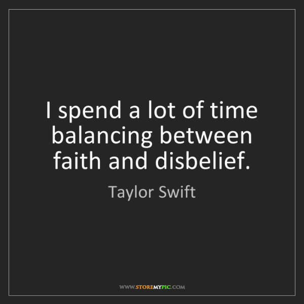 Taylor Swift: I spend a lot of time balancing between faith and disbelief.