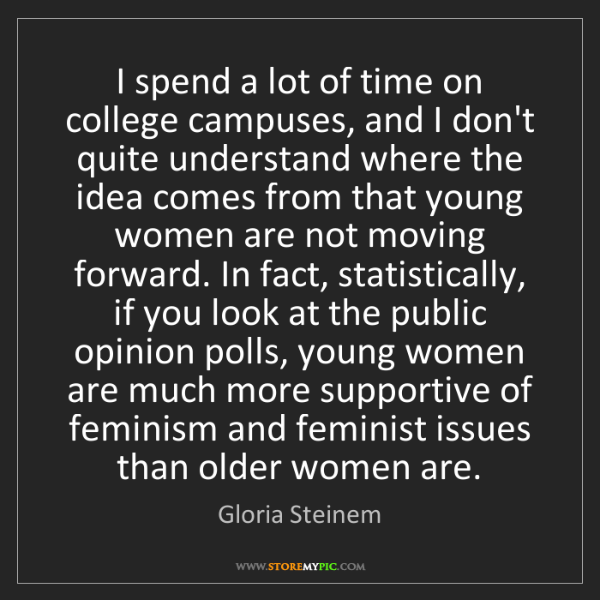 Gloria Steinem: I spend a lot of time on college campuses, and I don't...