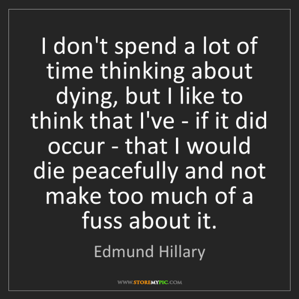 Edmund Hillary: I don't spend a lot of time thinking about dying, but...