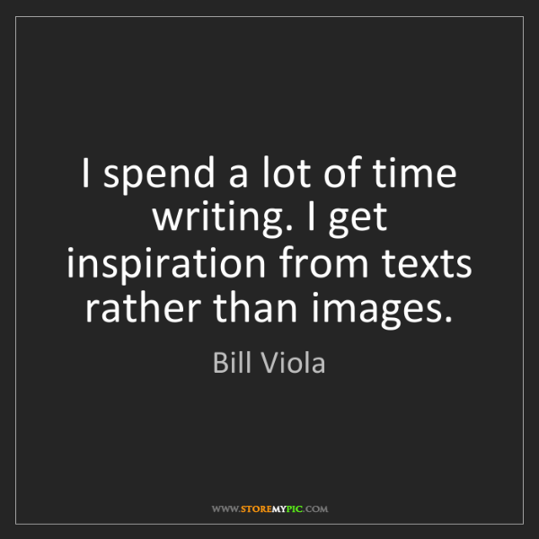 Bill Viola: I spend a lot of time writing. I get inspiration from...