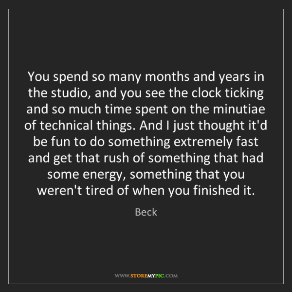 Beck: You spend so many months and years in the studio, and...