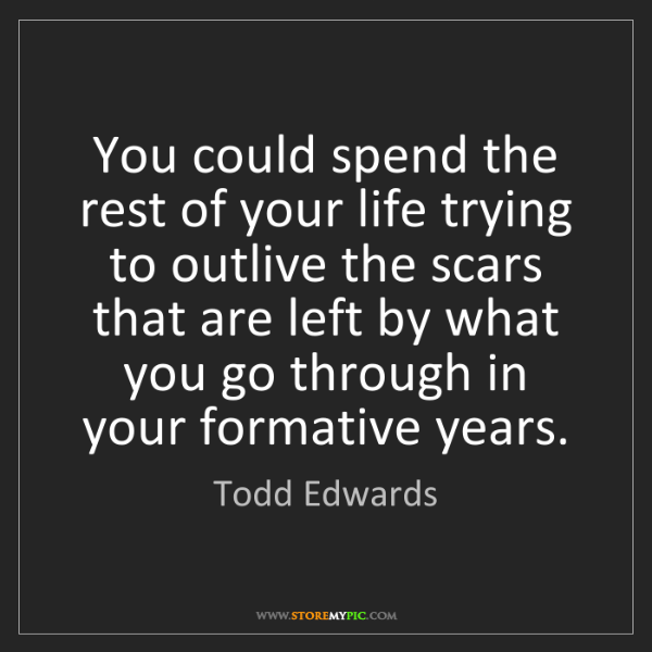 Todd Edwards: You could spend the rest of your life trying to outlive...