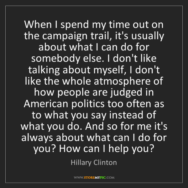 Hillary Clinton: When I spend my time out on the campaign trail, it's...