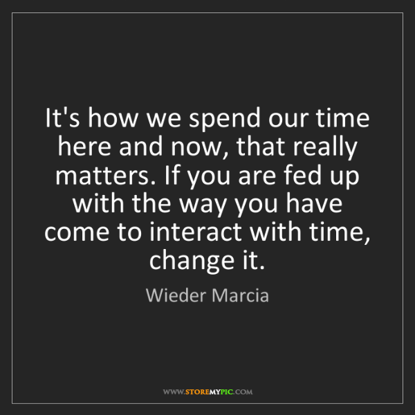 Wieder Marcia: It's how we spend our time here and now, that really...