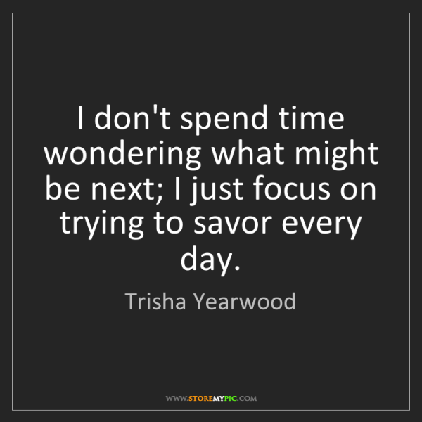 Trisha Yearwood: I don't spend time wondering what might be next; I just...