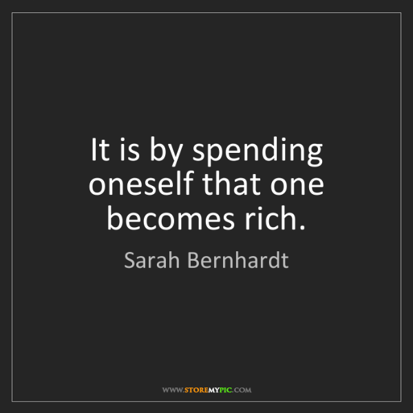 Sarah Bernhardt: It is by spending oneself that one becomes rich.