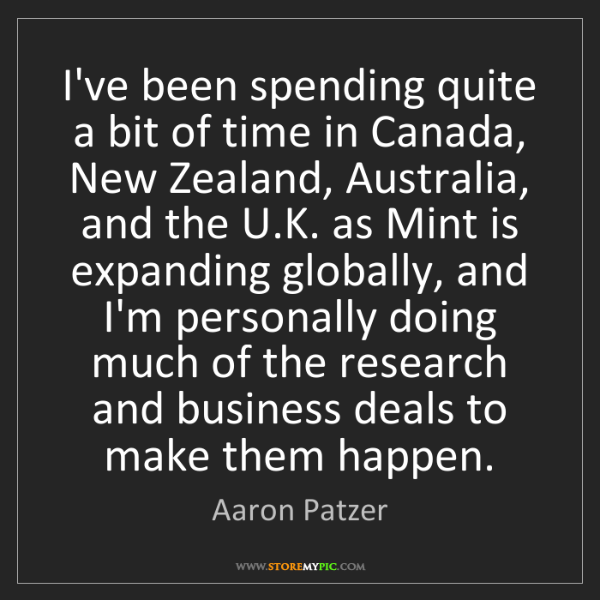 Aaron Patzer: I've been spending quite a bit of time in Canada, New...