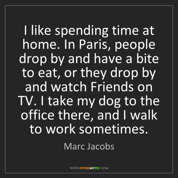 Marc Jacobs: I like spending time at home. In Paris, people drop by...
